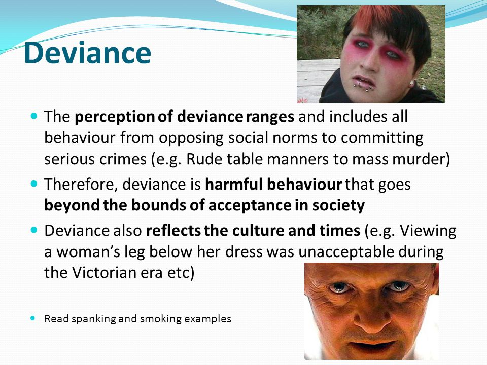 Deviance The perception of deviance ranges and includes all behaviour from opposing social norms to committing serious crimes (e.g.