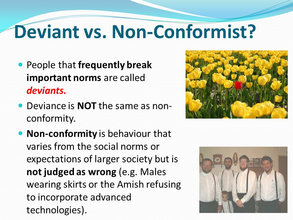 Deviant vs. Non-Conformist. People that frequently break important norms are called deviants.