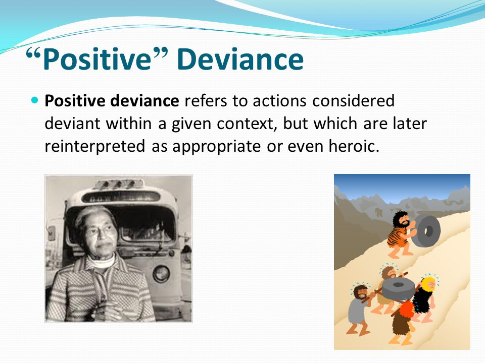 Positive Deviance Positive deviance refers to actions considered deviant within a given context, but which are later reinterpreted as appropriate or even heroic.