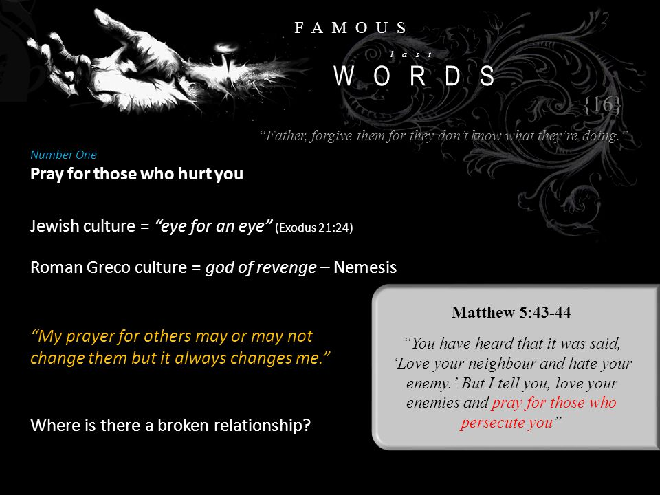 FAMOUS last WORDS Number One Pray for those who hurt you {16} Matthew 5:43-44 You have heard that it was said, 'Love your neighbour and hate your enemy.' But I tell you, love your enemies and pray for those who persecute you Jewish culture = eye for an eye (Exodus 21:24) Father, forgive them for they don't know what they're doing. Roman Greco culture = god of revenge – Nemesis My prayer for others may or may not change them but it always changes me. Where is there a broken relationship