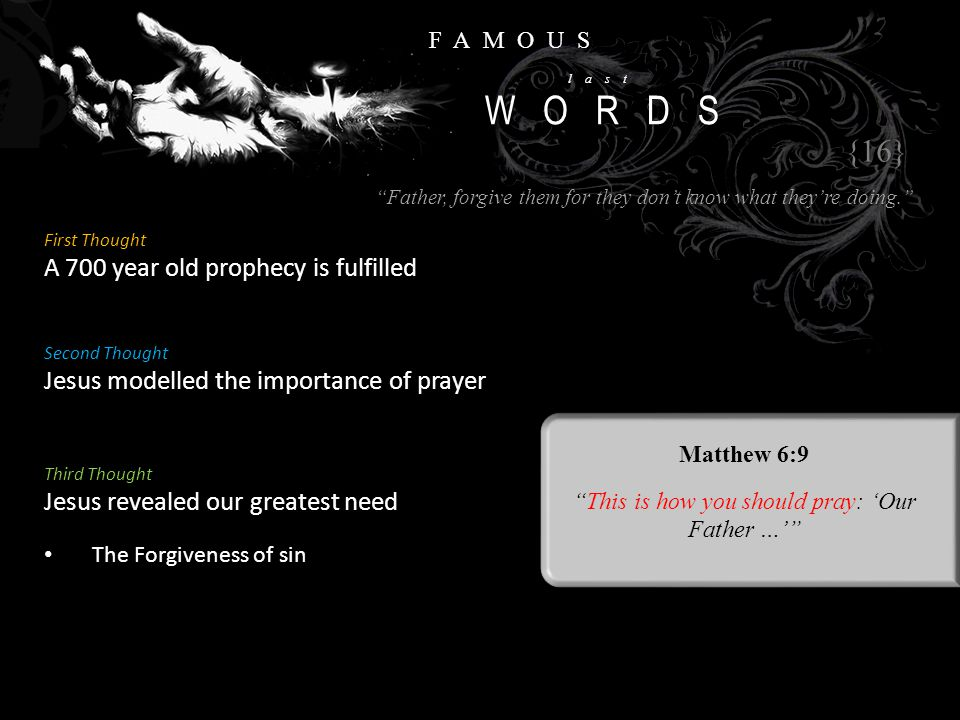 FAMOUS last WORDS First Thought A 700 year old prophecy is fulfilled {16} Second Thought Jesus modelled the importance of prayer Matthew 6:9 This is how you should pray: 'Our Father …' Third Thought Jesus revealed our greatest need The Forgiveness of sin Father, forgive them for they don't know what they're doing.