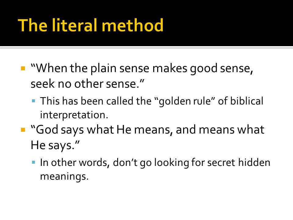 When the plain sense makes good sense, seek no other sense.  This has been called the golden rule of biblical interpretation.