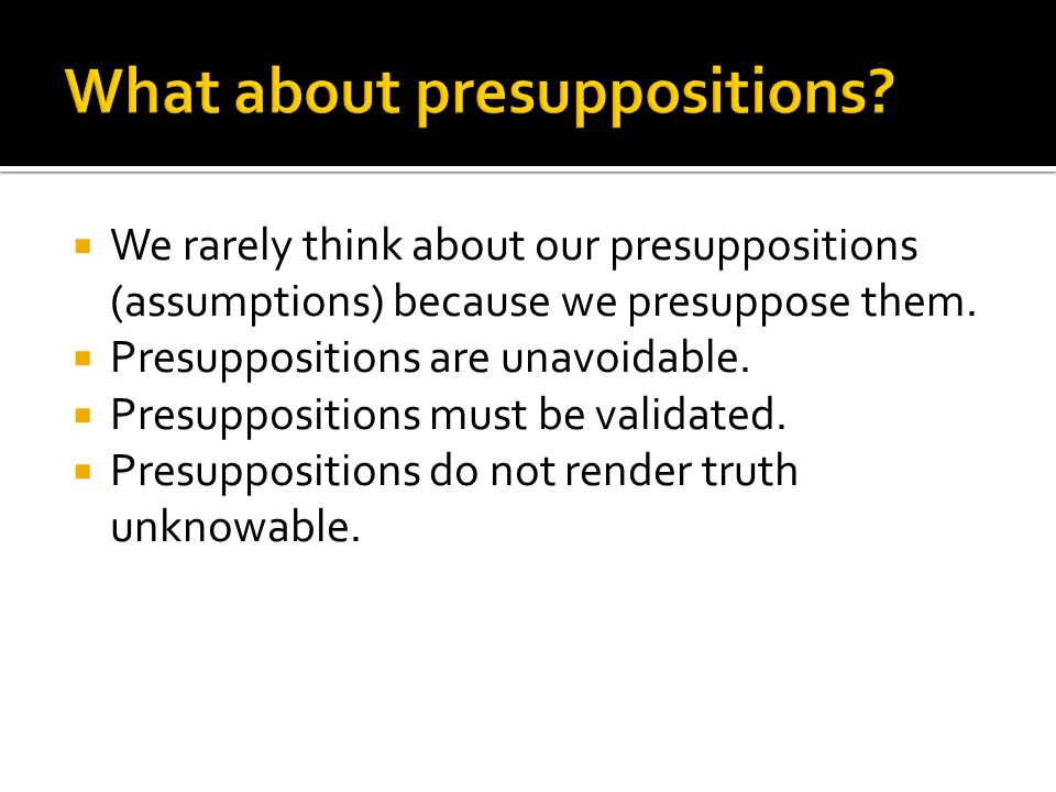  We rarely think about our presuppositions (assumptions) because we presuppose them.