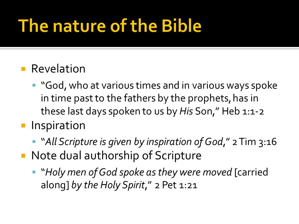  Revelation  God, who at various times and in various ways spoke in time past to the fathers by the prophets, has in these last days spoken to us by His Son, Heb 1:1-2  Inspiration  All Scripture is given by inspiration of God, 2 Tim 3:16  Note dual authorship of Scripture  Holy men of God spoke as they were moved [carried along] by the Holy Spirit, 2 Pet 1:21