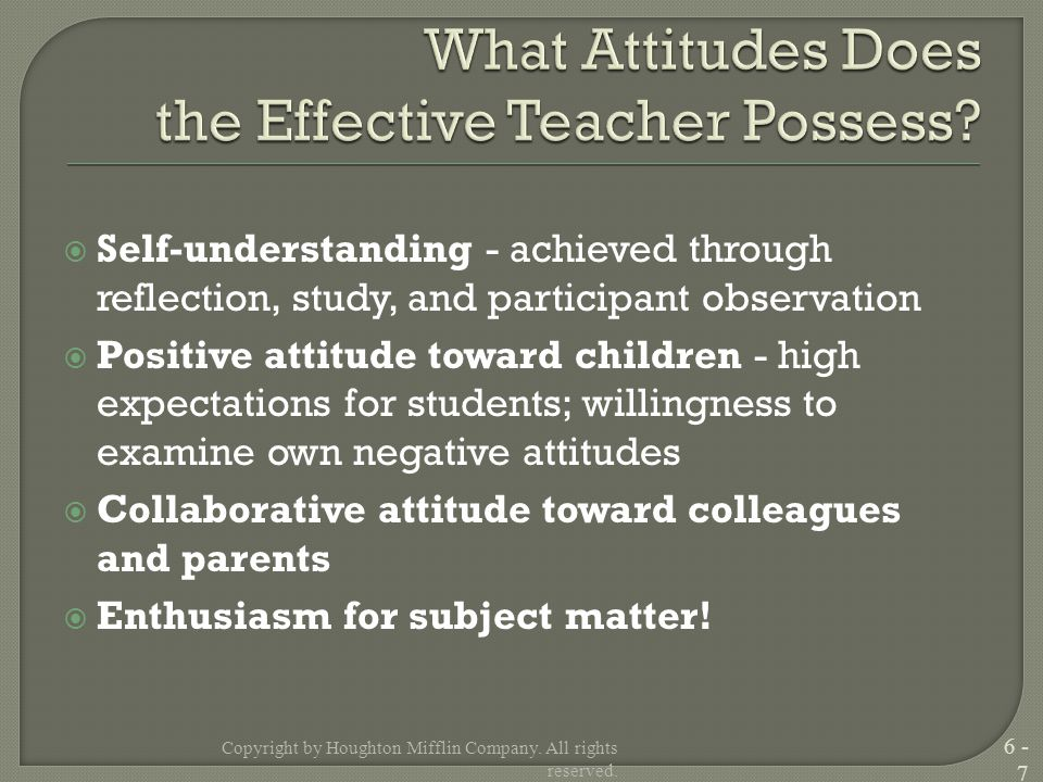  Self-understanding - achieved through reflection, study, and participant observation  Positive attitude toward children - high expectations for students; willingness to examine own negative attitudes  Collaborative attitude toward colleagues and parents  Enthusiasm for subject matter.