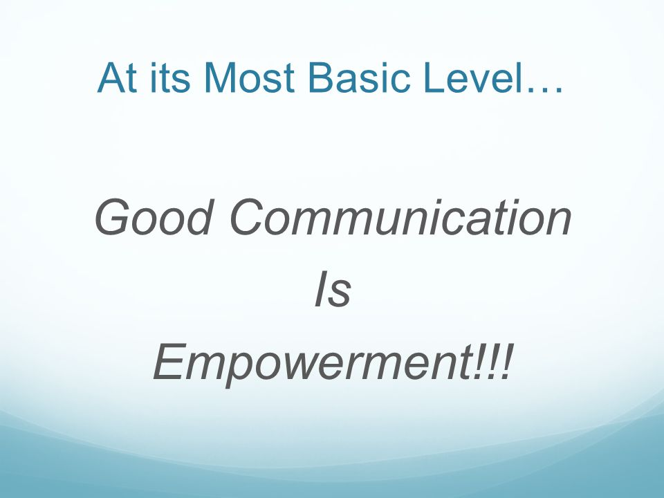 At its Most Basic Level… Good Communication Is Empowerment!!!