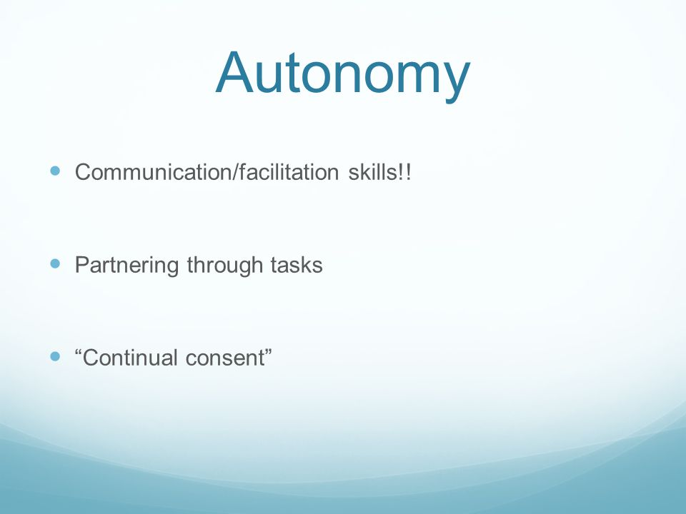 Autonomy Communication/facilitation skills!! Partnering through tasks Continual consent