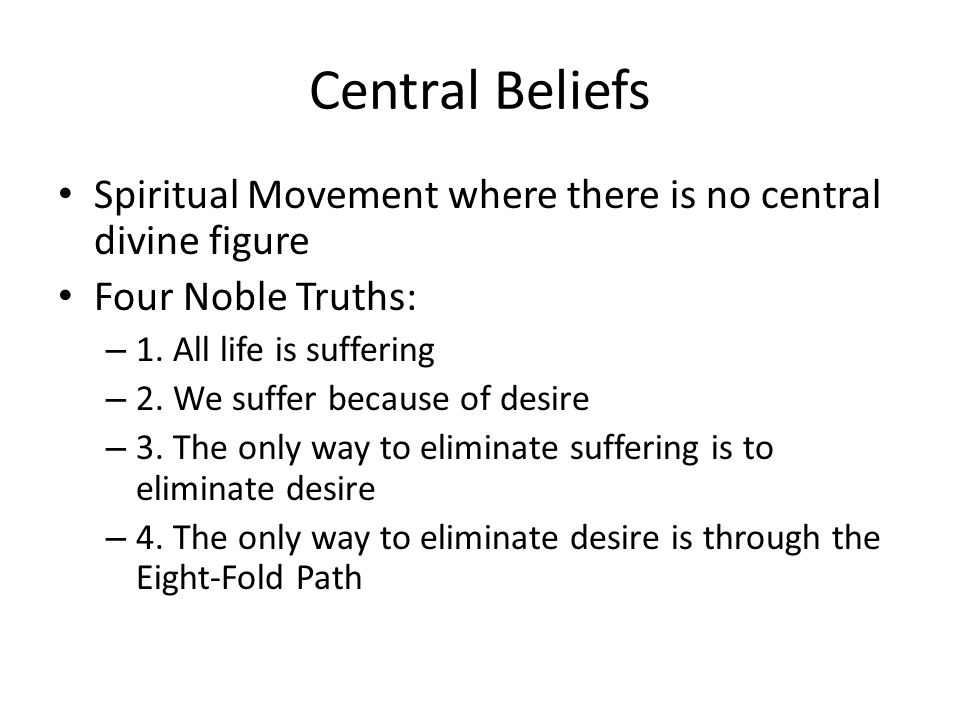 Central Beliefs Spiritual Movement where there is no central divine figure Four Noble Truths: – 1.