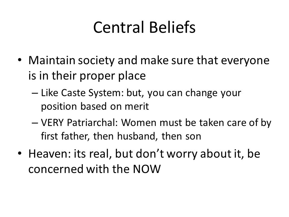 Central Beliefs Maintain society and make sure that everyone is in their proper place – Like Caste System: but, you can change your position based on merit – VERY Patriarchal: Women must be taken care of by first father, then husband, then son Heaven: its real, but don't worry about it, be concerned with the NOW