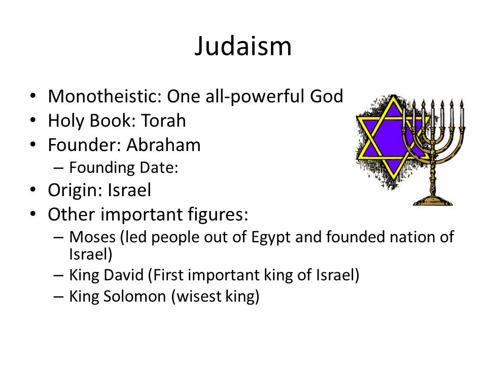 Judaism Monotheistic: One all-powerful God Holy Book: Torah Founder: Abraham – Founding Date: Origin: Israel Other important figures: – Moses (led people out of Egypt and founded nation of Israel) – King David (First important king of Israel) – King Solomon (wisest king)