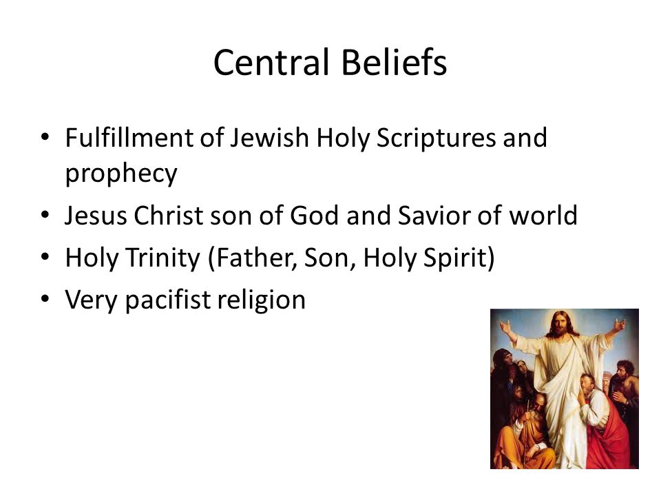 Central Beliefs Fulfillment of Jewish Holy Scriptures and prophecy Jesus Christ son of God and Savior of world Holy Trinity (Father, Son, Holy Spirit) Very pacifist religion