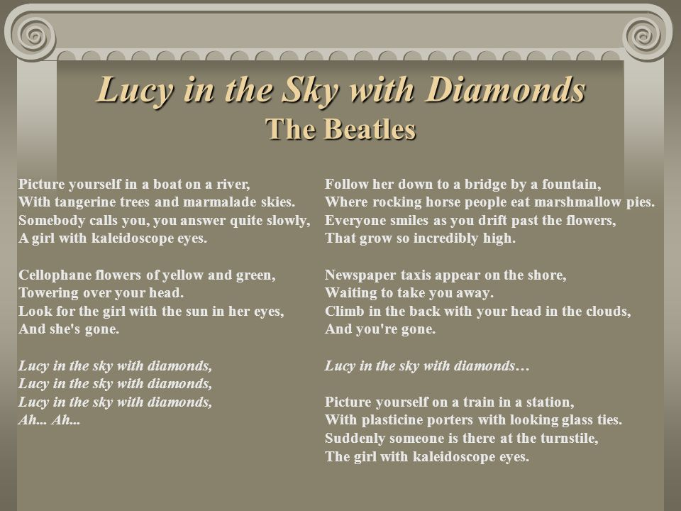 Lucy in the Sky with Diamonds The Beatles Follow her down to a bridge by a fountain, Where rocking horse people eat marshmallow pies.