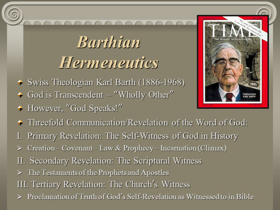 Barthian Hermeneutics Swiss Theologian Karl Barth (1886-1968) God is Transcendent – Wholly Other However, God Speaks! Threefold Communication/Revelation of the Word of God: I.Primary Revelation: The Self-Witness of God in History  Creation – Covenant – Law & Prophecy – Incarnation (Climax) II.