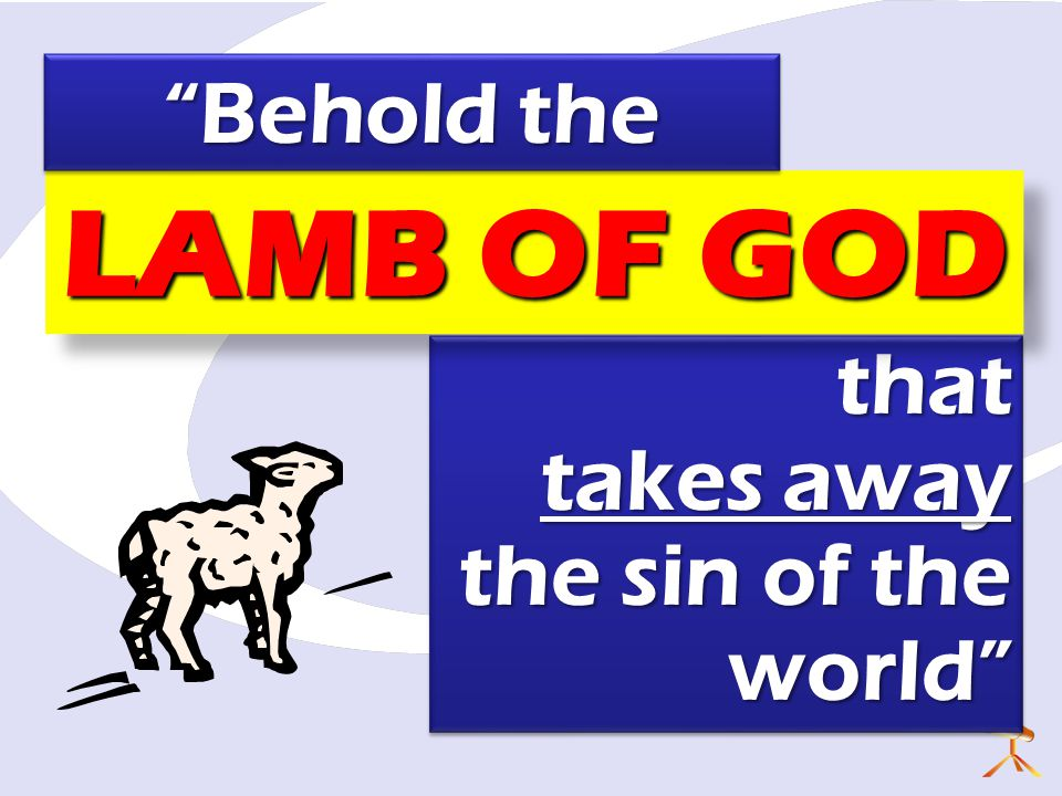 that takes away the sin of the world that takes away the sin of the world LAMB OF GOD Behold the Behold the