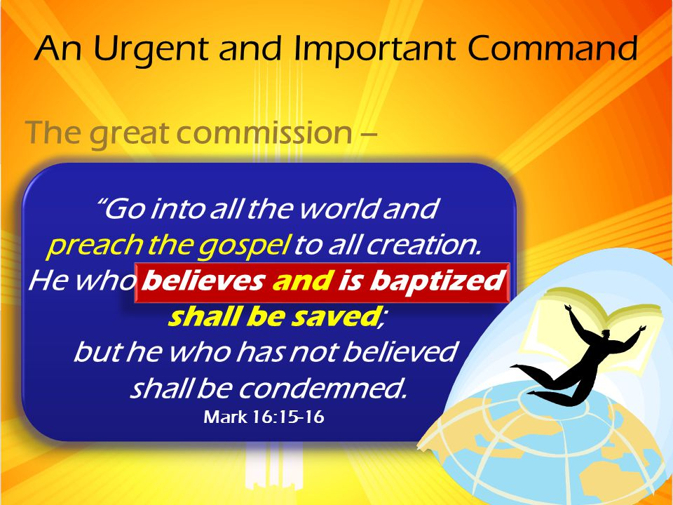An Urgent and Important Command The great commission – Go into all the world and preach the gospel to all creation.