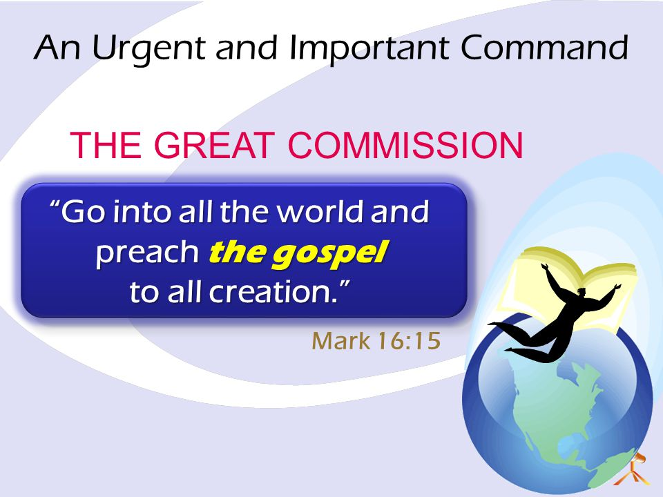 THE GREAT COMMISSION Go into all the world and preach the gospel to all creation. Mark 16:15 An Urgent and Important Command