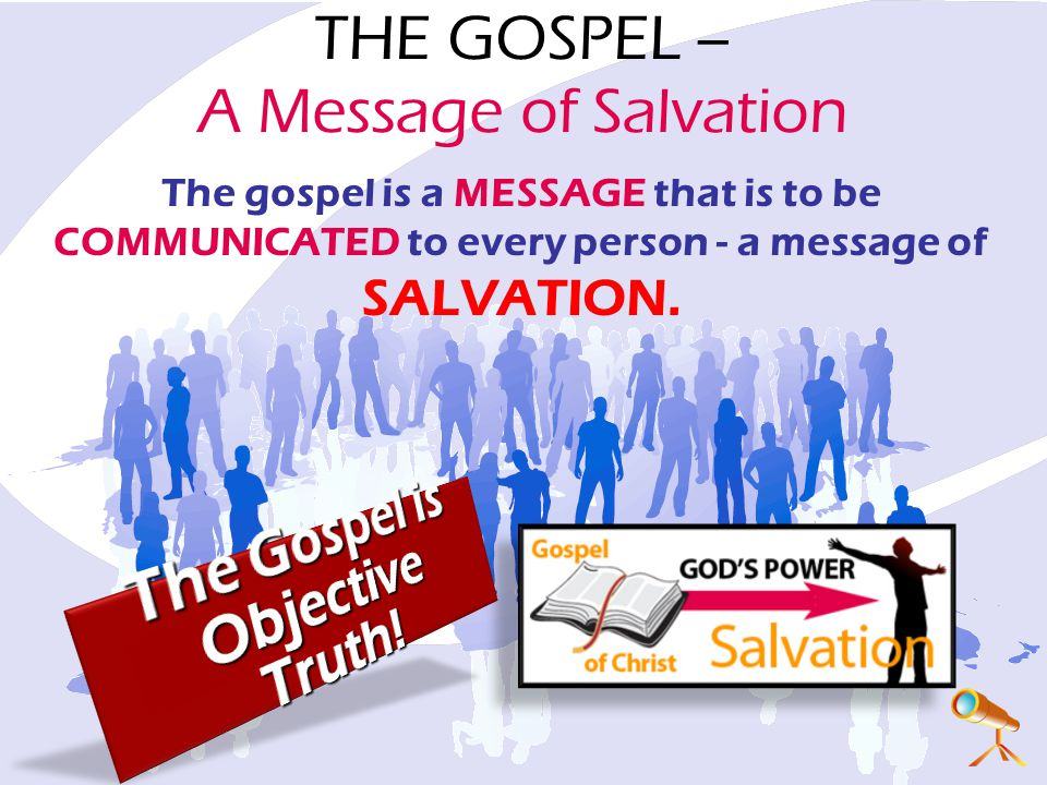 THE GOSPEL – A Message of Salvation The gospel is a MESSAGE that is to be COMMUNICATED to every person - a message of SALVATION.