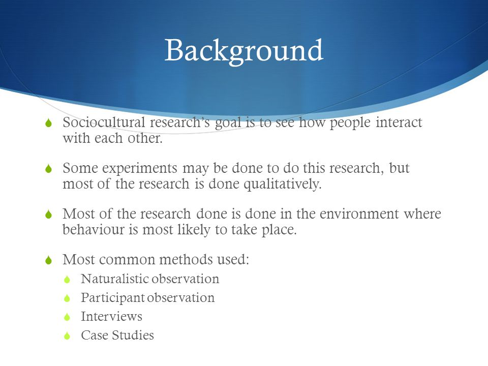Background  Sociocultural research's goal is to see how people interact with each other.  Some experiments may be done to do this research, but most