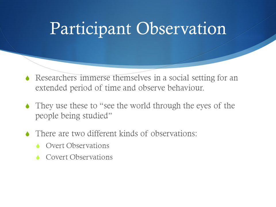 Participant Observation  Researchers immerse themselves in a social setting for an extended period of time and observe behaviour.