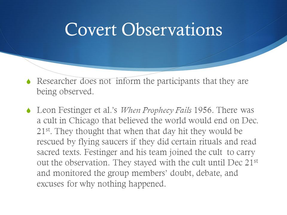 Covert Observations  Researcher does not inform the participants that they are being observed.