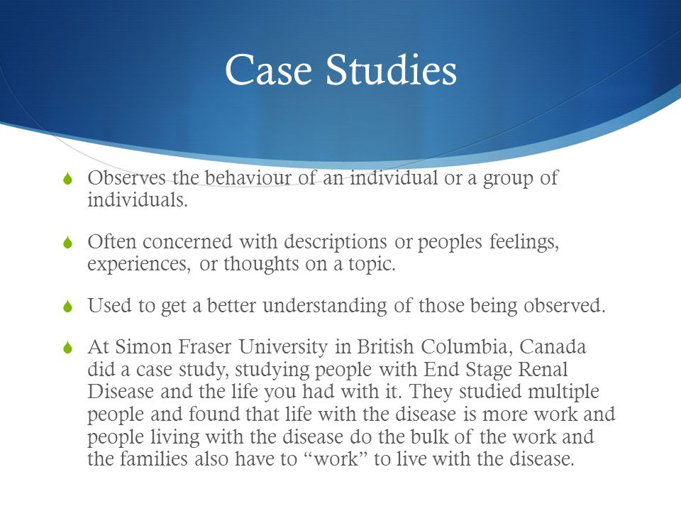 Case Studies  Observes the behaviour of an individual or a group of individuals.  Often concerned with descriptions or peoples feelings, experiences