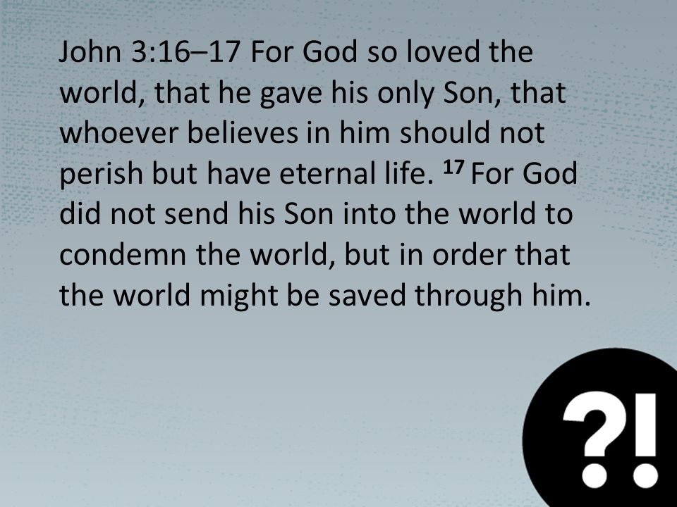 John 3:16–17 For God so loved the world, that he gave his only Son, that whoever believes in him should not perish but have eternal life.