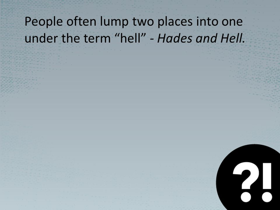 People often lump two places into one under the term hell - Hades and Hell.