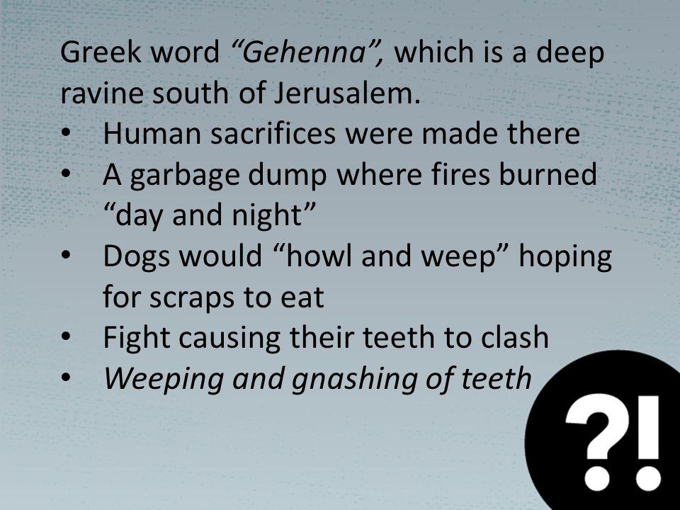 Greek word Gehenna , which is a deep ravine south of Jerusalem.