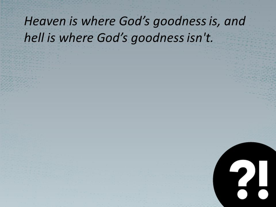 Heaven is where God's goodness is, and hell is where God's goodness isn t.