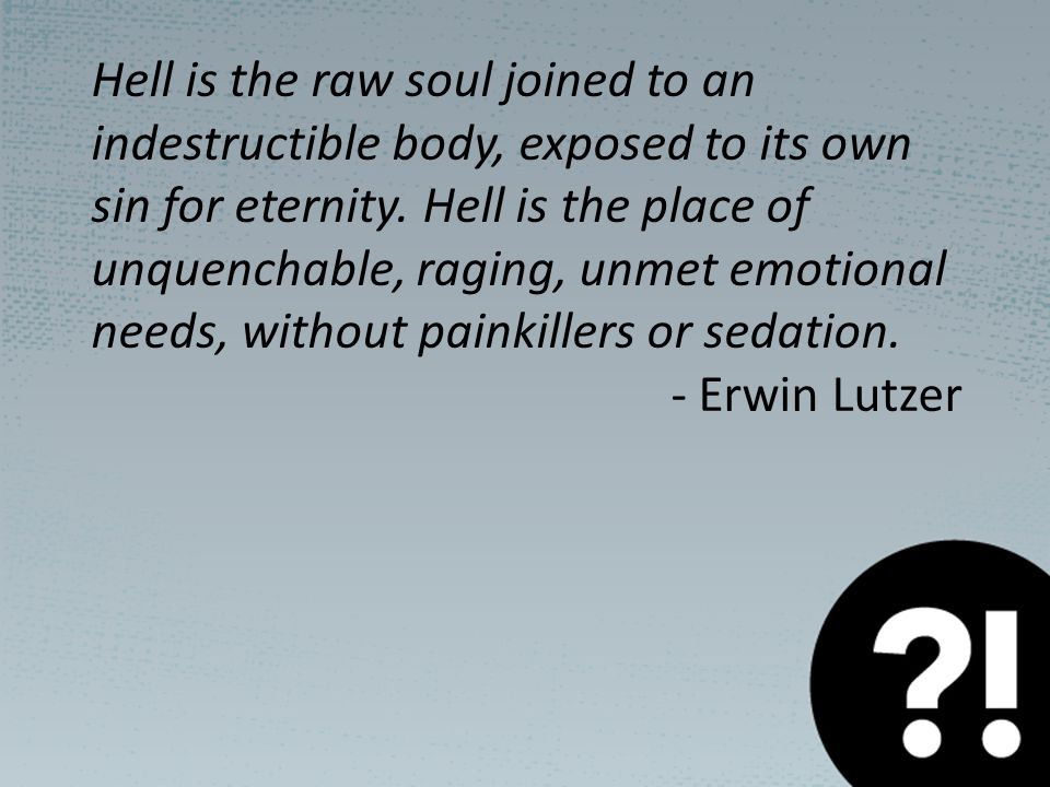 Hell is the raw soul joined to an indestructible body, exposed to its own sin for eternity.
