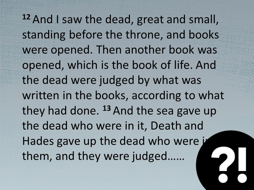 12 And I saw the dead, great and small, standing before the throne, and books were opened.