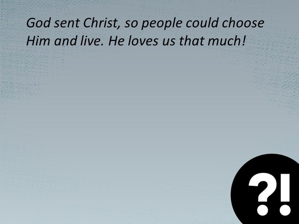 God sent Christ, so people could choose Him and live. He loves us that much!