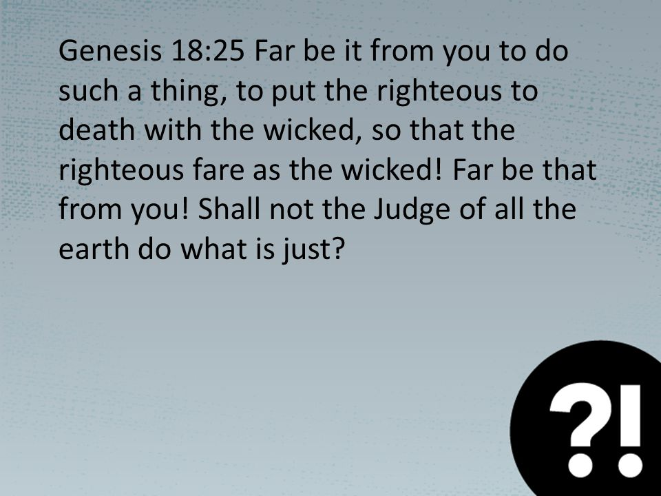 Genesis 18:25 Far be it from you to do such a thing, to put the righteous to death with the wicked, so that the righteous fare as the wicked.