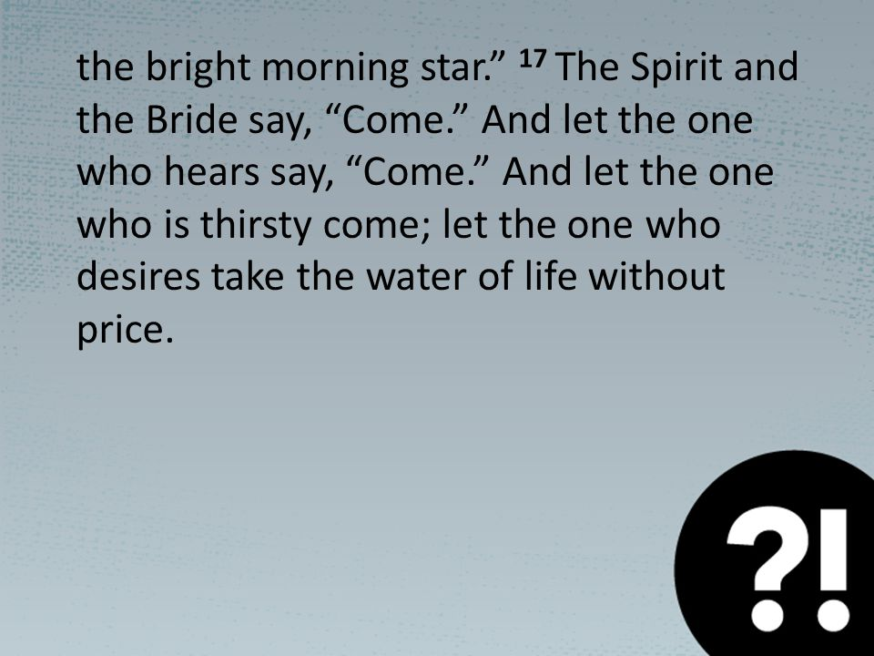 the bright morning star. 17 The Spirit and the Bride say, Come. And let the one who hears say, Come. And let the one who is thirsty come; let the one who desires take the water of life without price.
