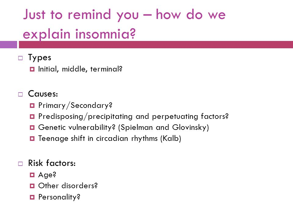 Just to remind you – how do we explain insomnia.  Types  Initial, middle, terminal.