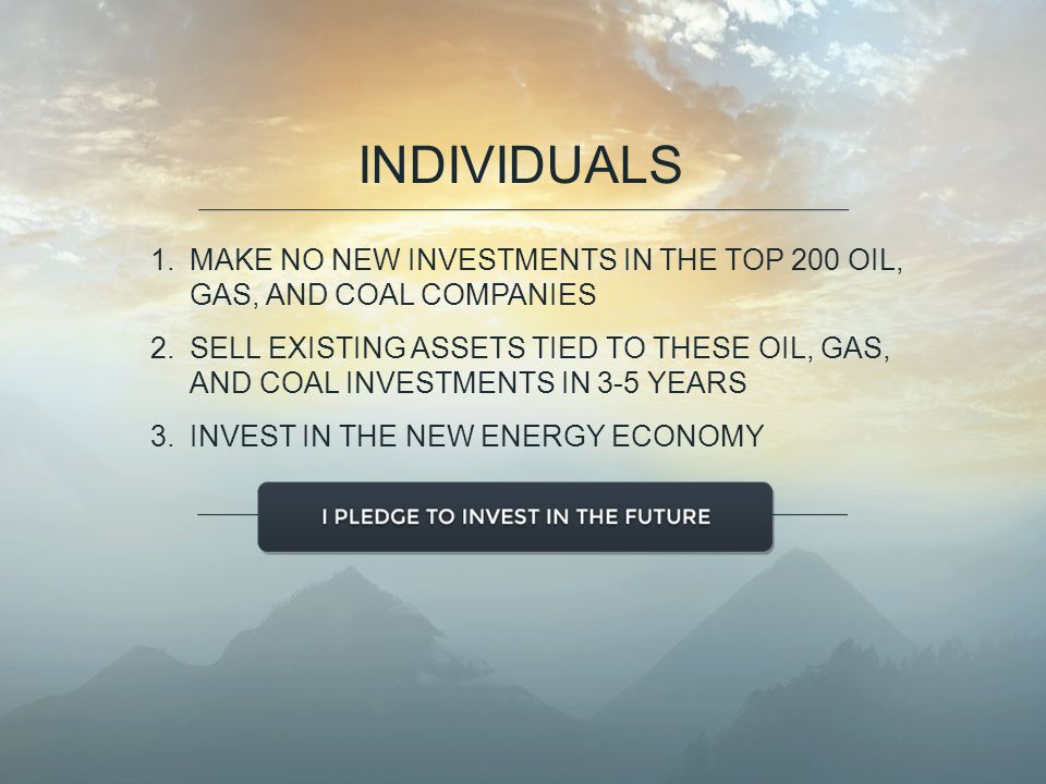 1.MAKE NO NEW INVESTMENTS IN THE TOP 200 OIL, GAS, AND COAL COMPANIES 2.SELL EXISTING ASSETS TIED TO THESE OIL, GAS, AND COAL INVESTMENTS IN 3-5 YEARS 3.INVEST IN THE NEW ENERGY ECONOMY INDIVIDUALS