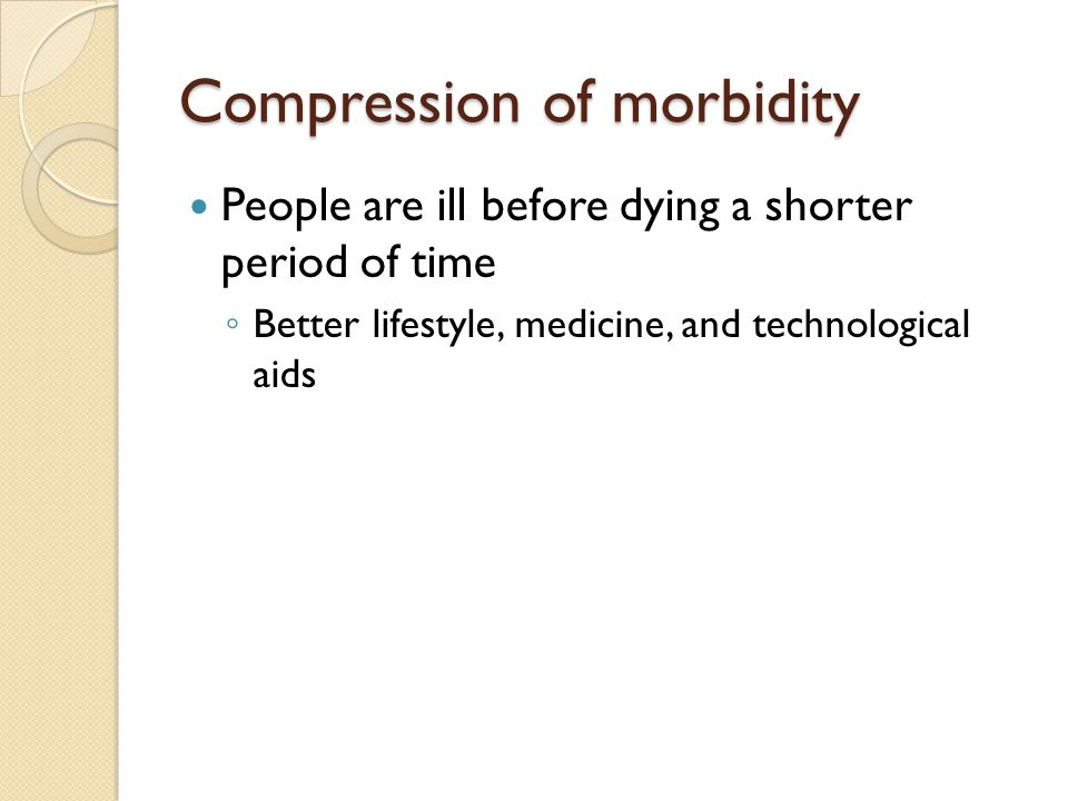 Compression of morbidity People are ill before dying a shorter period of time ◦ Better lifestyle, medicine, and technological aids