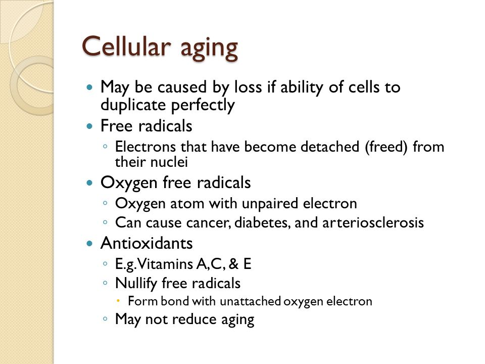 Cellular aging May be caused by loss if ability of cells to duplicate perfectly Free radicals ◦ Electrons that have become detached (freed) from their nuclei Oxygen free radicals ◦ Oxygen atom with unpaired electron ◦ Can cause cancer, diabetes, and arteriosclerosis Antioxidants ◦ E.g.
