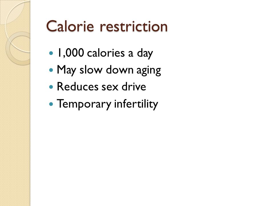 Calorie restriction 1,000 calories a day May slow down aging Reduces sex drive Temporary infertility