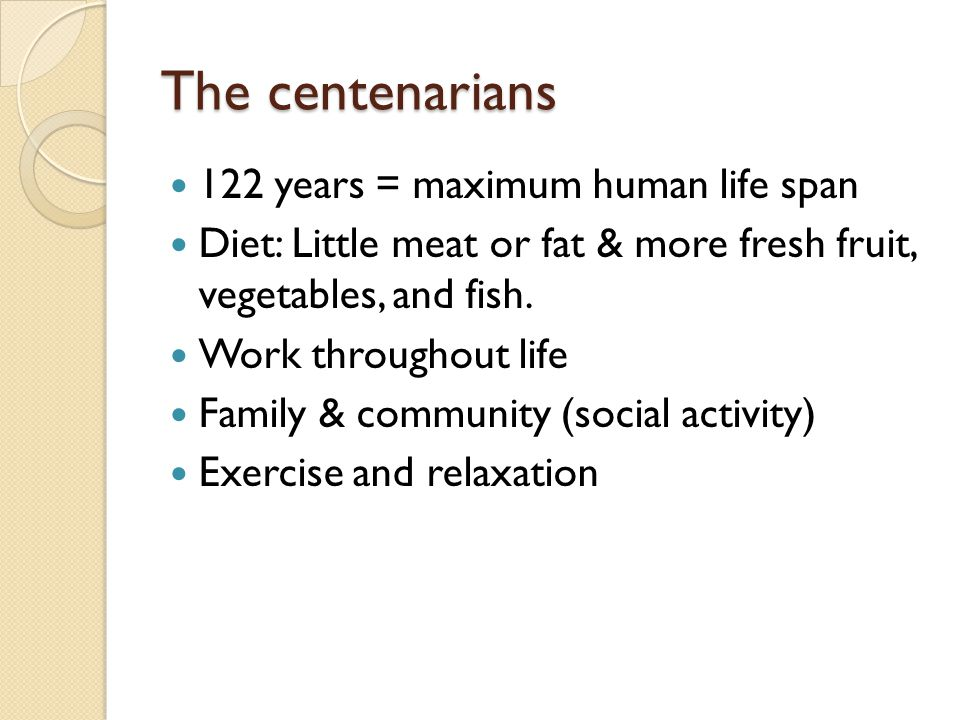 The centenarians 122 years = maximum human life span Diet: Little meat or fat & more fresh fruit, vegetables, and fish.