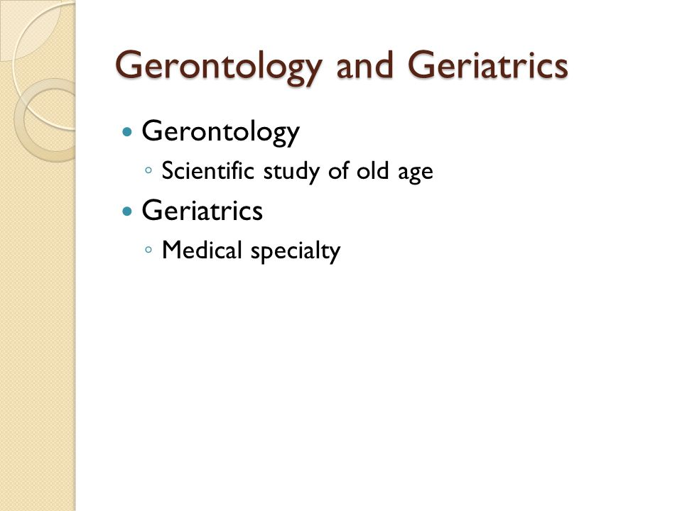 Gerontology and Geriatrics Gerontology ◦ Scientific study of old age Geriatrics ◦ Medical specialty