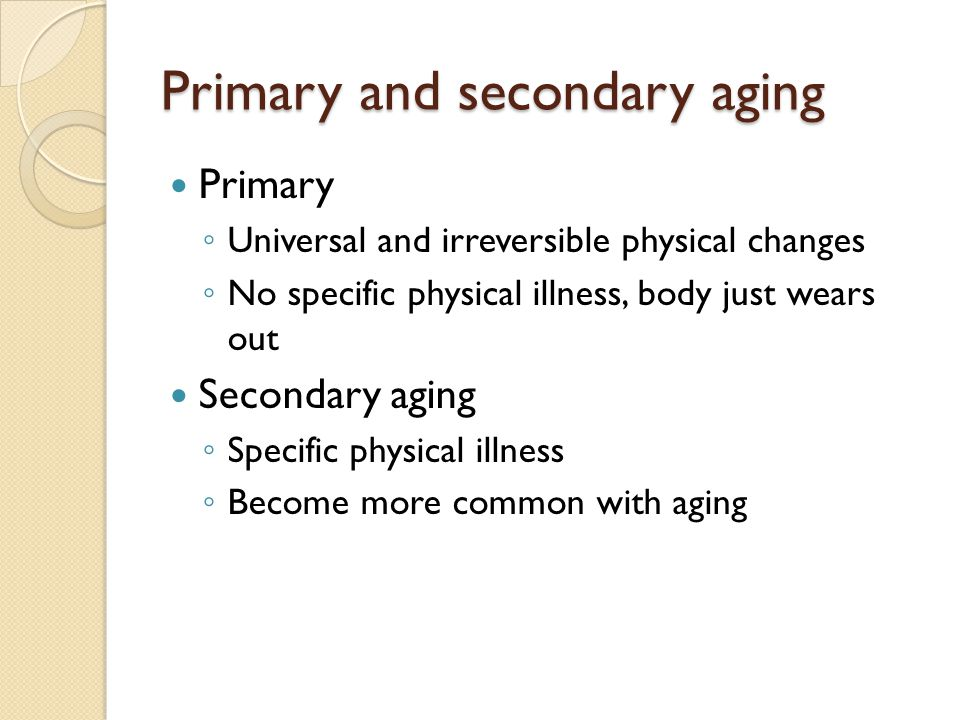 Primary and secondary aging Primary ◦ Universal and irreversible physical changes ◦ No specific physical illness, body just wears out Secondary aging ◦ Specific physical illness ◦ Become more common with aging