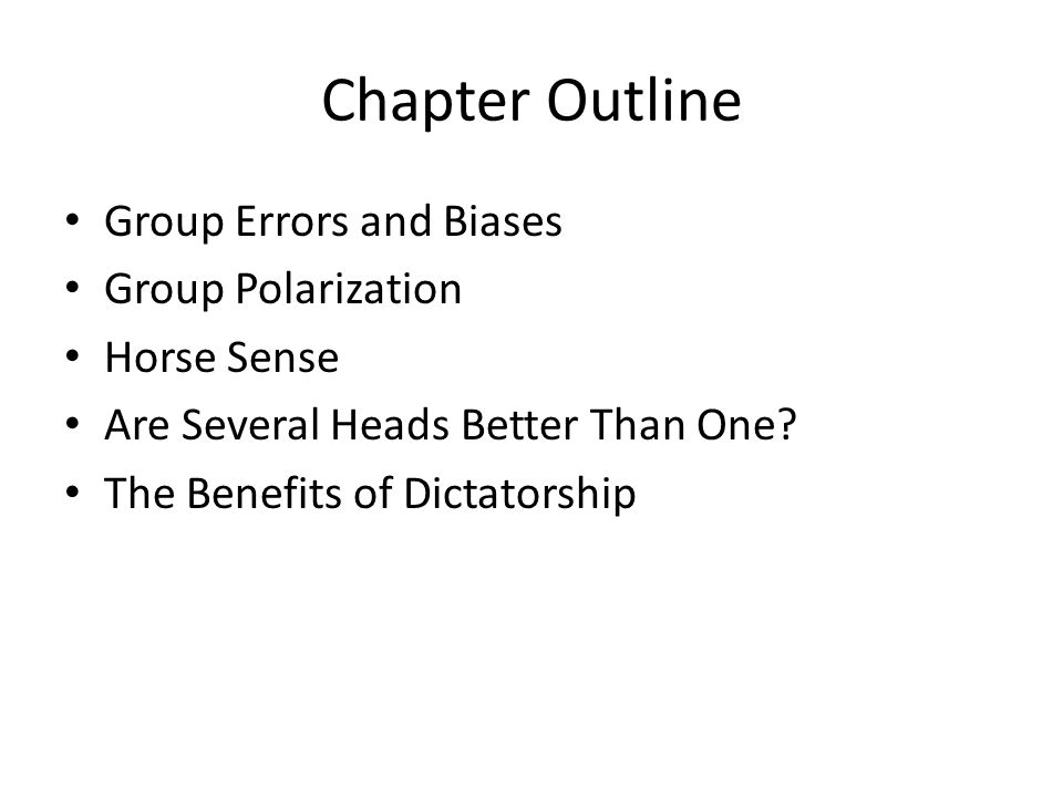 Chapter Outline Group Errors and Biases Group Polarization Horse Sense Are Several Heads Better Than One? The Benefits of Dictatorship