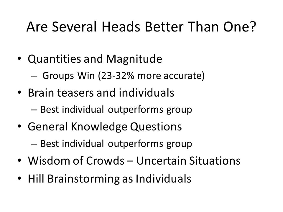 Are Several Heads Better Than One? Quantities and Magnitude – Groups Win (23-32% more accurate) Brain teasers and individuals – Best individual outper