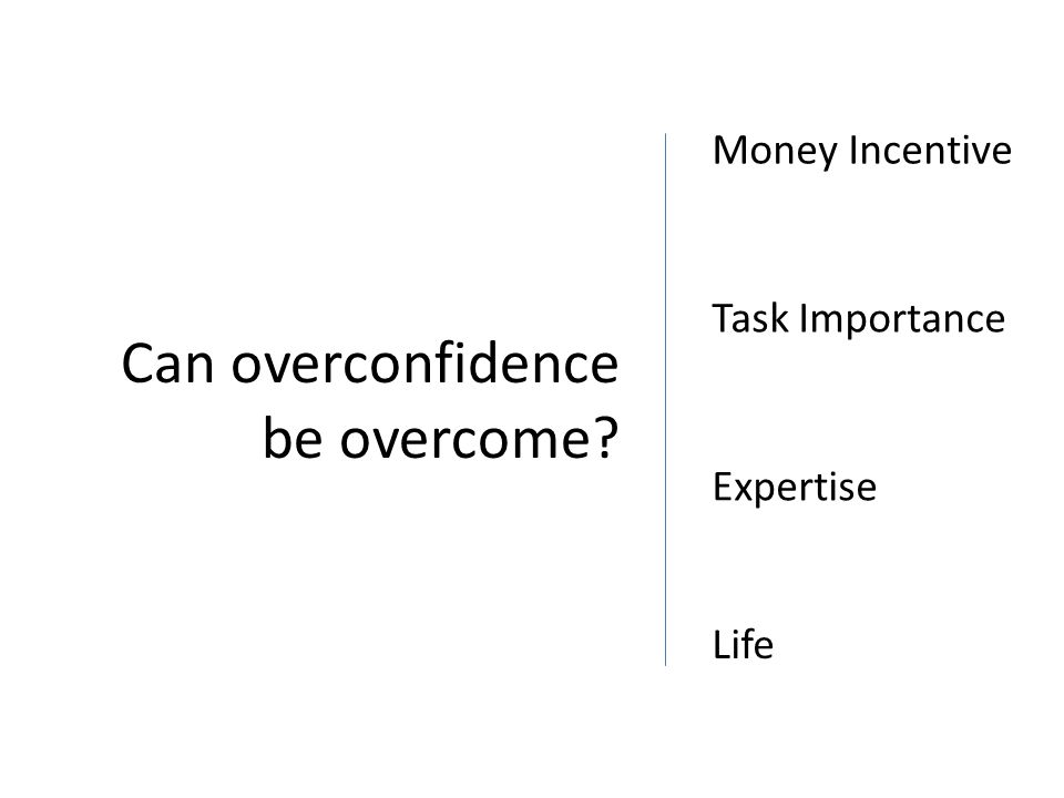 Money Incentive Task Importance Expertise Can overconfidence be overcome? Life
