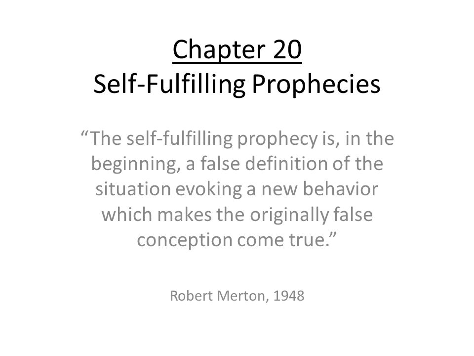 "Chapter 20 Self-Fulfilling Prophecies ""The self-fulfilling prophecy is, in the beginning, a false definition of the situation evoking a new behavior w"