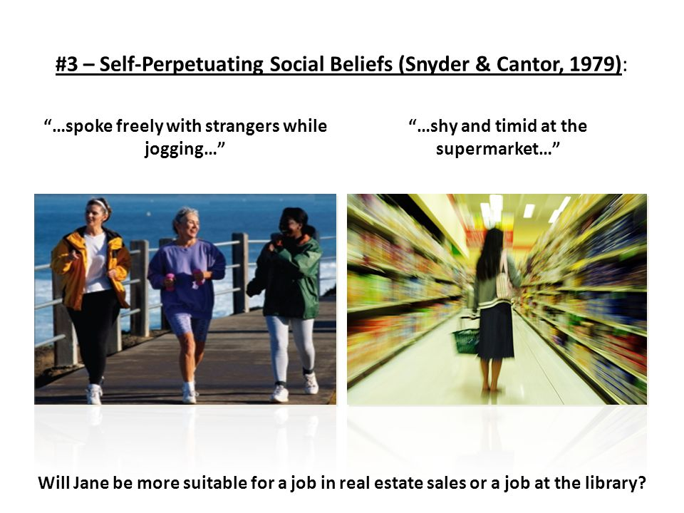 "#3 – Self-Perpetuating Social Beliefs (Snyder & Cantor, 1979): ""…spoke freely with strangers while jogging…"" ""…shy and timid at the supermarket…"" Will"