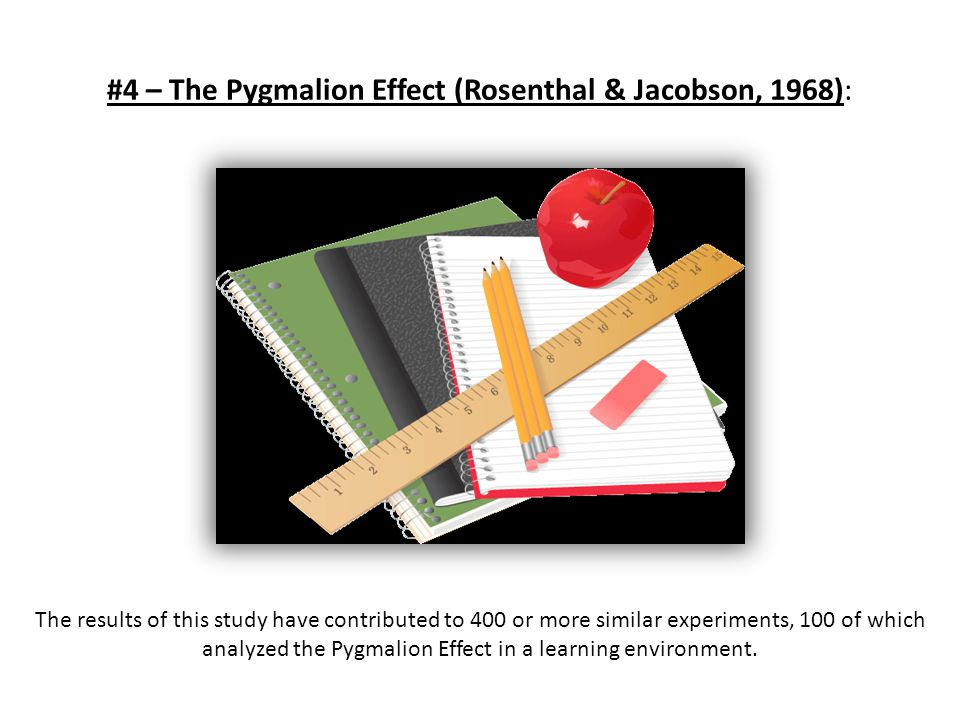 #4 – The Pygmalion Effect (Rosenthal & Jacobson, 1968): The results of this study have contributed to 400 or more similar experiments, 100 of which an