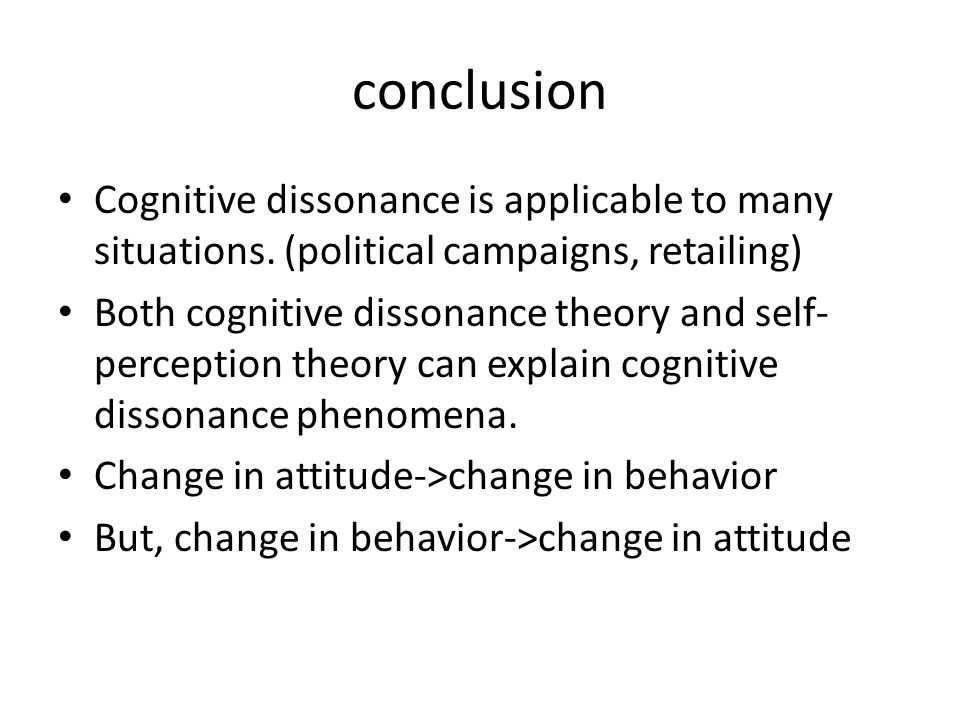conclusion Cognitive dissonance is applicable to many situations. (political campaigns, retailing) Both cognitive dissonance theory and self- percepti