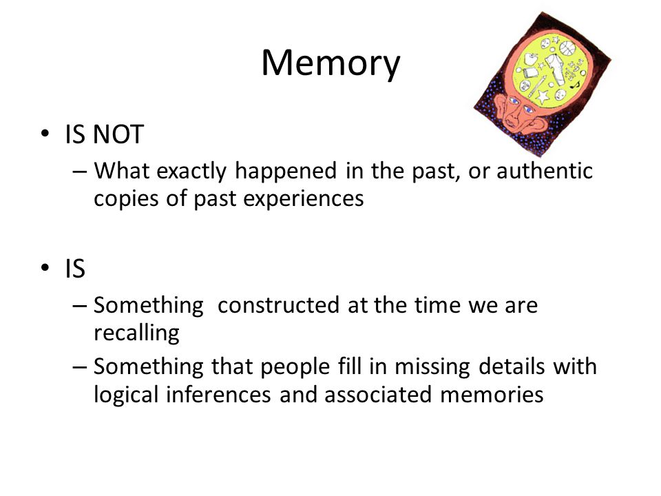 Memory IS NOT – What exactly happened in the past, or authentic copies of past experiences IS – Something constructed at the time we are recalling – S